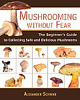 Mushrooming without Fear-A Beginner's Guide to Collecting Safe & Delicious Mushrooms